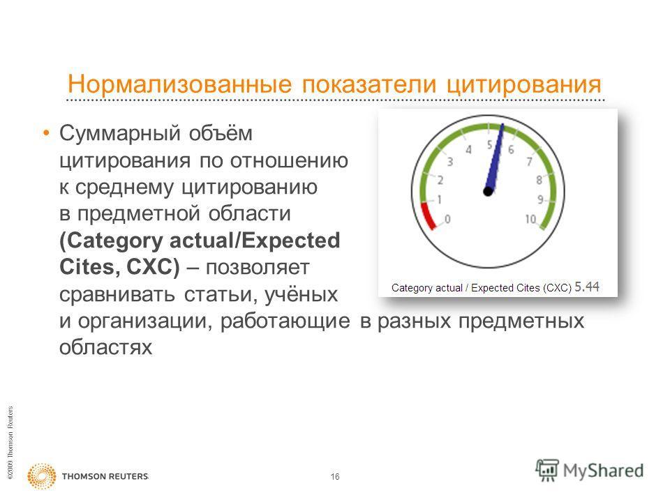 ©2009 Thomson Reuters Нормализованные показатели цитирования 16 Суммарный объём цитирования по отношению к среднему цитированию в предметной области (Category actual/Expected Cites, CXC) – позволяет сравнивать статьи, учёных и организации, работающие