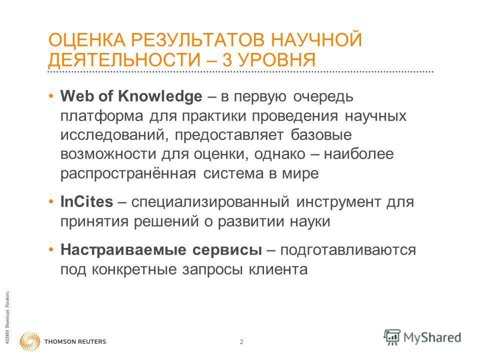©2009 Thomson Reuters ОЦЕНКА РЕЗУЛЬТАТОВ НАУЧНОЙ ДЕЯТЕЛЬНОСТИ – 3 УРОВНЯ Web of Knowledge – в первую очередь платформа для практики проведения научных исследований, предоставляет базовые возможности для оценки, однако – наиболее распространённая сист
