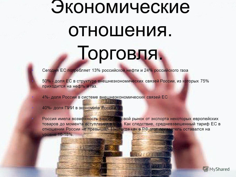 Сегодня ЕС потребляет 13% российской нефти и 24% российского газа 50% - доля ЕС в структуре внешнеэкономических связей России, из которых 75% приходится на нефть и газ. 4%- доля России в системе внешнеэкономических связей ЕС 40%- доля ПИИ в экономике