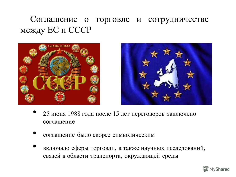 Соглашение о торговле и сотрудничестве между ЕС и СССР 25 июня 1988 года после 15 лет переговоров заключено соглашение соглашение было скорее символическим включало сферы торговли, а также научных исследований, связей в области транспорта, окружающей