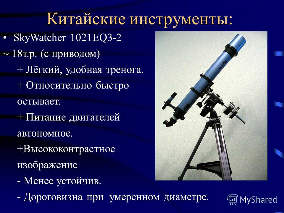 Китайские инструменты: SkyWatcher 1021EQ3-2 ~ 18т.р. (с приводом) + Лёгкий, удобная тренога. + Относительно быстро остывает. + Питание двигателей автономное. +Высококонтрастное изображение - Менее устойчив. - Дороговизна при умеренном диаметре.