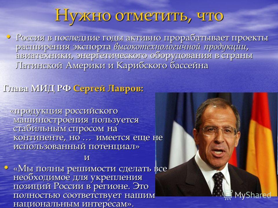 Нужно отметить, что Глава МИД РФ Сергей Лавров: «продукция российского машиностроения пользуется стабильным спросом на континенте, но … имеется еще не использованный потенциал» «продукция российского машиностроения пользуется стабильным спросом на ко