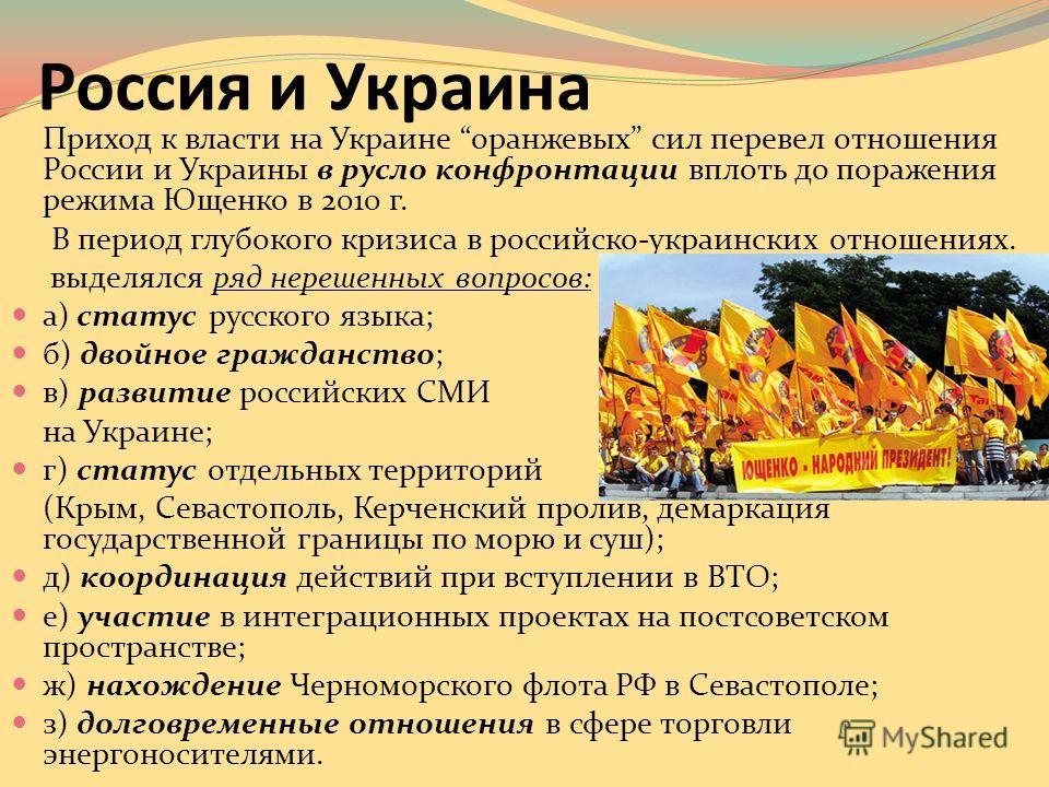 Россия и Украина Приход к власти на Украине оранжевых сил перевел отношения России и Украины в русло конфронтации вплоть до поражения режима Ющенко в 2010 г. В период глубокого кризиса в российско-украинских отношениях. выделялся ряд нерешенных вопро