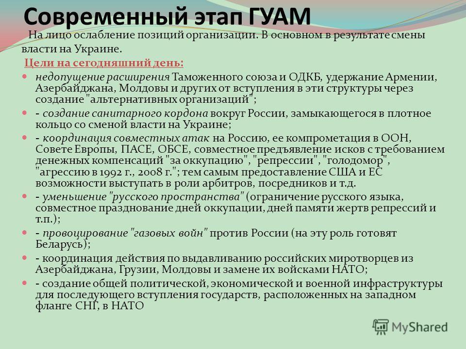 Современный этап ГУАМ На лицо ослабление позиций организации. В основном в результате смены власти на Украине. Цели на сегодняшний день: недопущение расширения Таможенного союза и ОДКБ, удержание Армении, Азербайджана, Молдовы и других от вступления