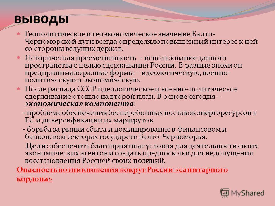 выводы Геополитическое и геоэкономическое значение Балто- Черноморской дуги всегда определяло повышенный интерес к ней со стороны ведущих держав. Историческая преемственность - использование данного пространства с целью сдерживания России. В разные э