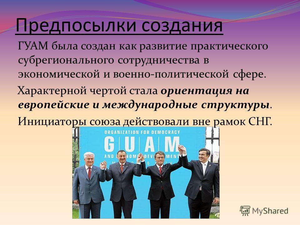 Предпосылки создания ГУАМ была создан как развитие практического субрегионального сотрудничества в экономической и военно-политической сфере. Характерной чертой стала ориентация на европейские и международные структуры. Инициаторы союза действовали в