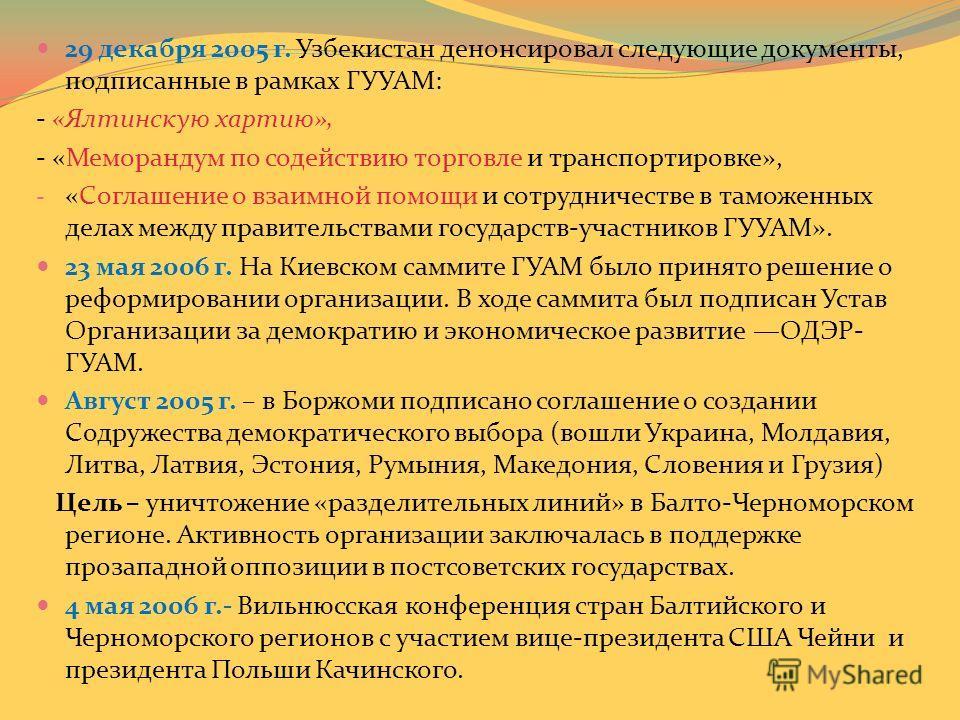 29 декабря 2005 г. Узбекистан денонсировал следующие документы, подписанные в рамках ГУУАМ: - «Ялтинскую хартию», - «Меморандум по содействию торговле и транспортировке», - «Соглашение о взаимной помощи и сотрудничестве в таможенных делах между прави