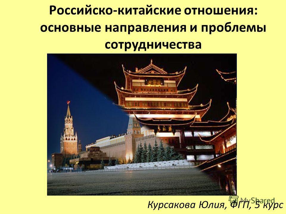 Курсакова Юлия, ФГП, 5 курс Российско-китайские отношения: основные направления и проблемы сотрудничества