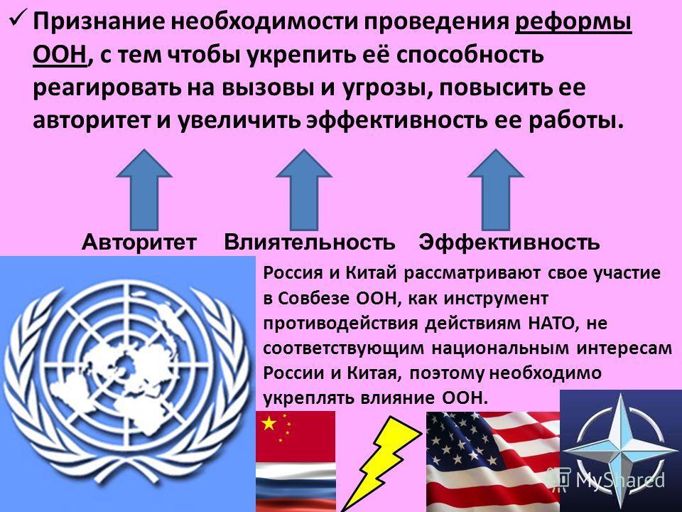 Признание необходимости проведения реформы ООН, с тем чтобы укрепить её способность реагировать на вызовы и угрозы, повысить ее авторитет и увеличить эффективность ее работы. Россия и Китай рассматривают свое участие в Совбезе ООН, как инструмент про