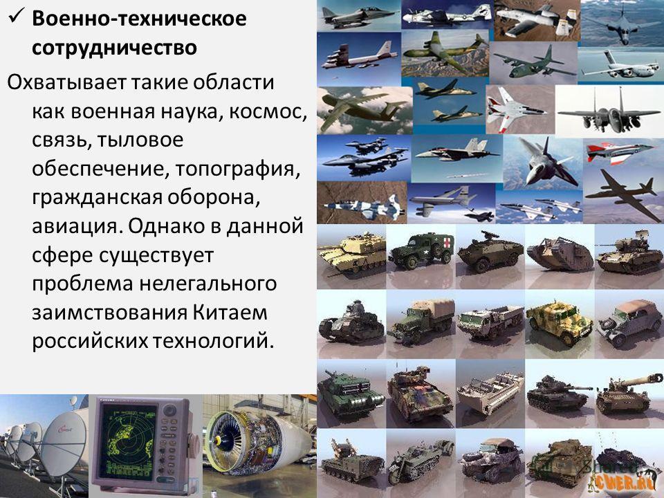 Военно-техническое сотрудничество Охватывает такие области как военная наука, космос, связь, тыловое обеспечение, топография, гражданская оборона, авиация. Однако в данной сфере существует проблема нелегального заимствования Китаем российских техноло
