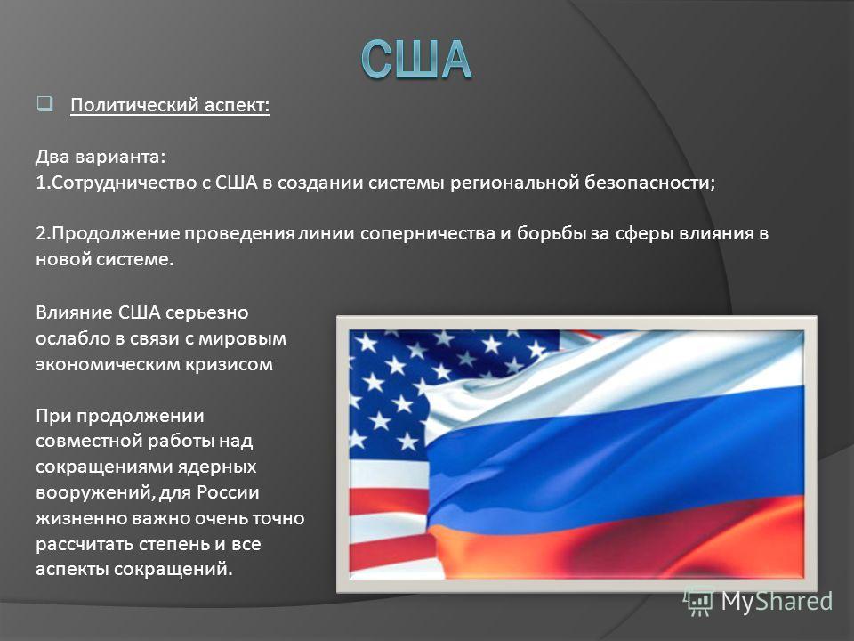 Политический аспект: Два варианта: 1.Сотрудничество с США в создании системы региональной безопасности; 2.Продолжение проведения линии соперничества и борьбы за сферы влияния в новой системе. Влияние США серьезно ослабло в связи с мировым экономическ