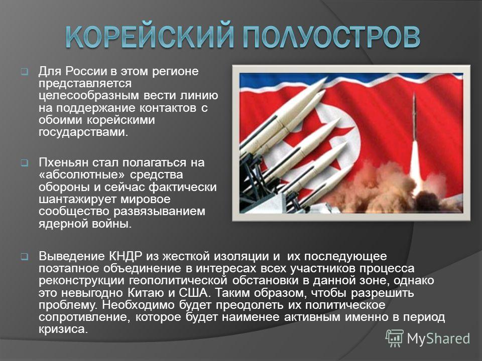 Для России в этом регионе представляется целесообразным вести линию на поддержание контактов с обоими корейскими государствами. Пхеньян стал полагаться на «абсолютные» средства обороны и сейчас фактически шантажирует мировое сообщество развязыванием
