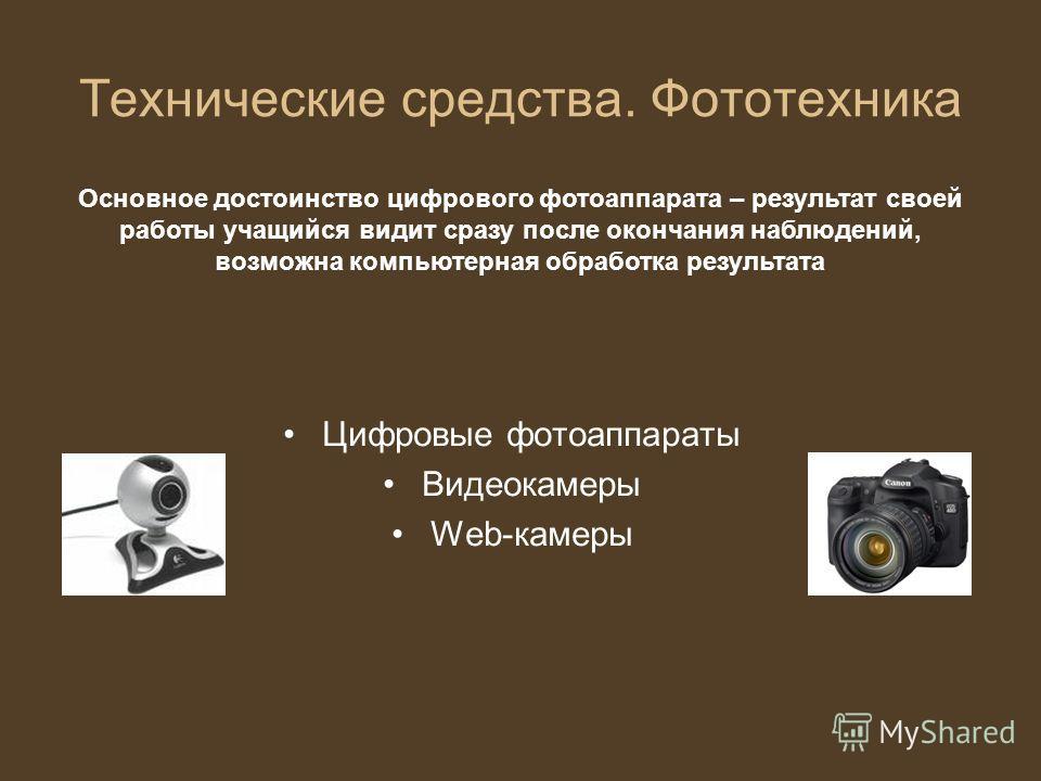 Технические средства. Фототехника Цифровые фотоаппараты Видеокамеры Web-камеры Основное достоинство цифрового фотоаппарата – результат своей работы учащийся видит сразу после окончания наблюдений, возможна компьютерная обработка результата