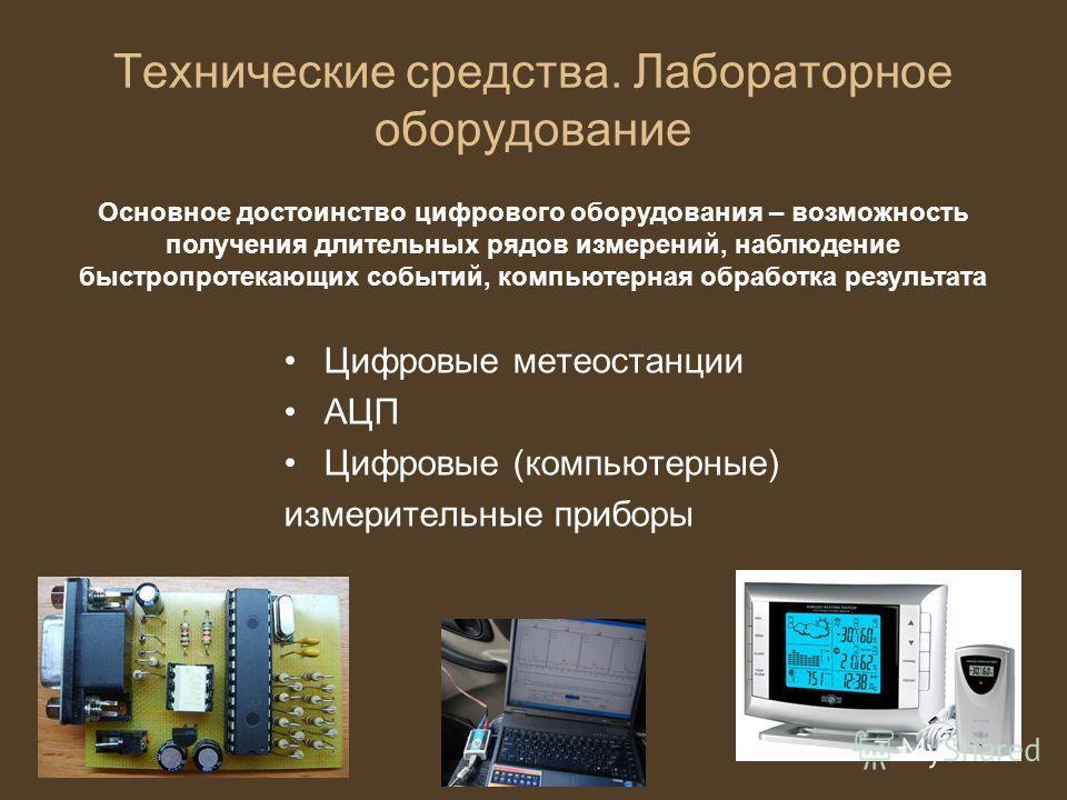 Технические средства. Лабораторное оборудование Цифровые метеостанции АЦП Цифровые (компьютерные) измерительные приборы Основное достоинство цифрового оборудования – возможность получения длительных рядов измерений, наблюдение быстропротекающих событ
