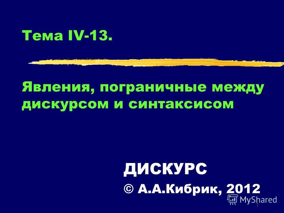 1 Тема IV-13. Явления, пограничные между дискурсом и синтаксисом ДИСКУРС © А.А.Кибрик, 2012