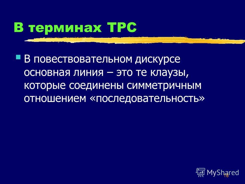 18 В терминах ТРС В повествовательном дискурсе основная линия – это те клаузы, которые соединены симметричным отношением «последовательность»