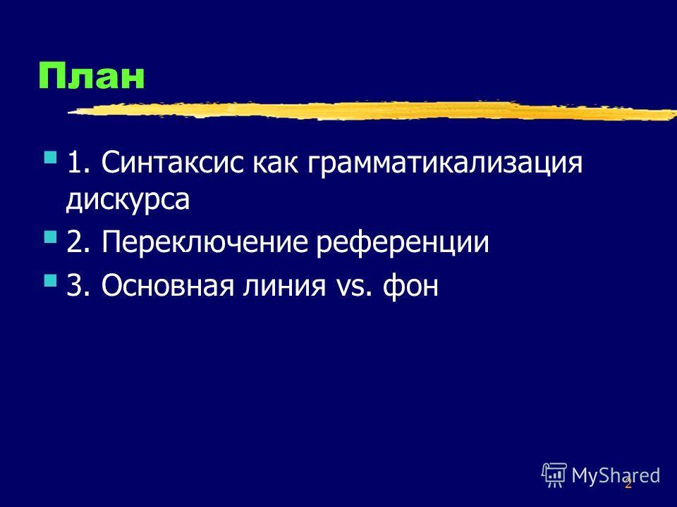 2 План 1. Синтаксис как грамматикализация дискурса 2. Переключение референции 3. Основная линия vs. фон