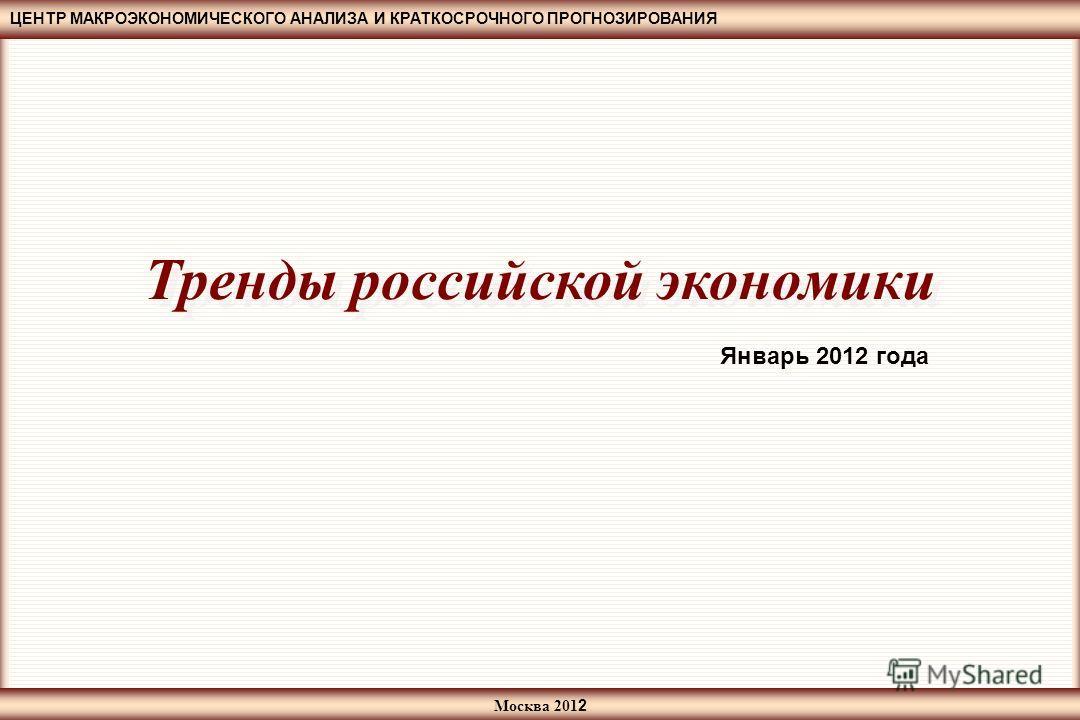 ЦЕНТР МАКРОЭКОНОМИЧЕСКОГО АНАЛИЗА И КРАТКОСРОЧНОГО ПРОГНОЗИРОВАНИЯ Москва 201 2 Тренды российской экономики Январь 2012 года
