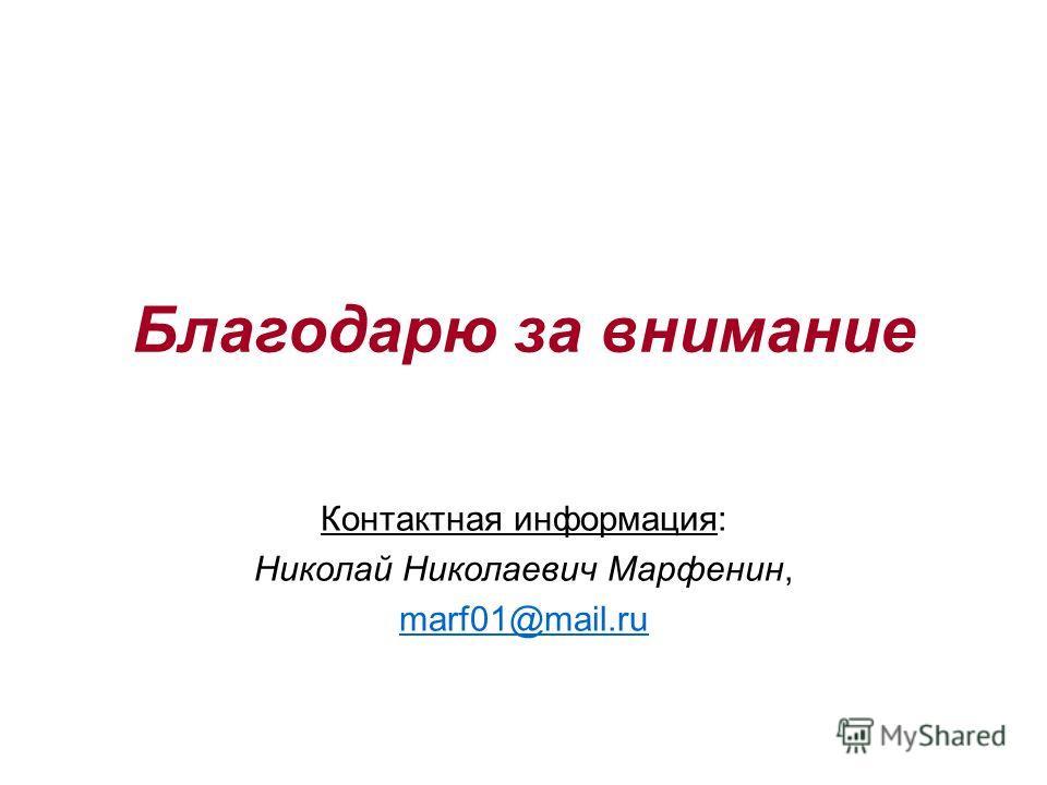 Благодарю за внимание Контактная информация: Николай Николаевич Марфенин, marf01@mail.ru