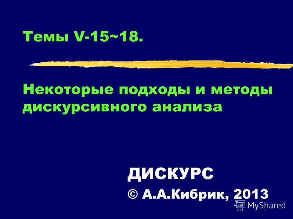 1 Темы V-15~18. Некоторые подходы и методы дискурсивного анализа ДИСКУРС © А.А.Кибрик, 2013