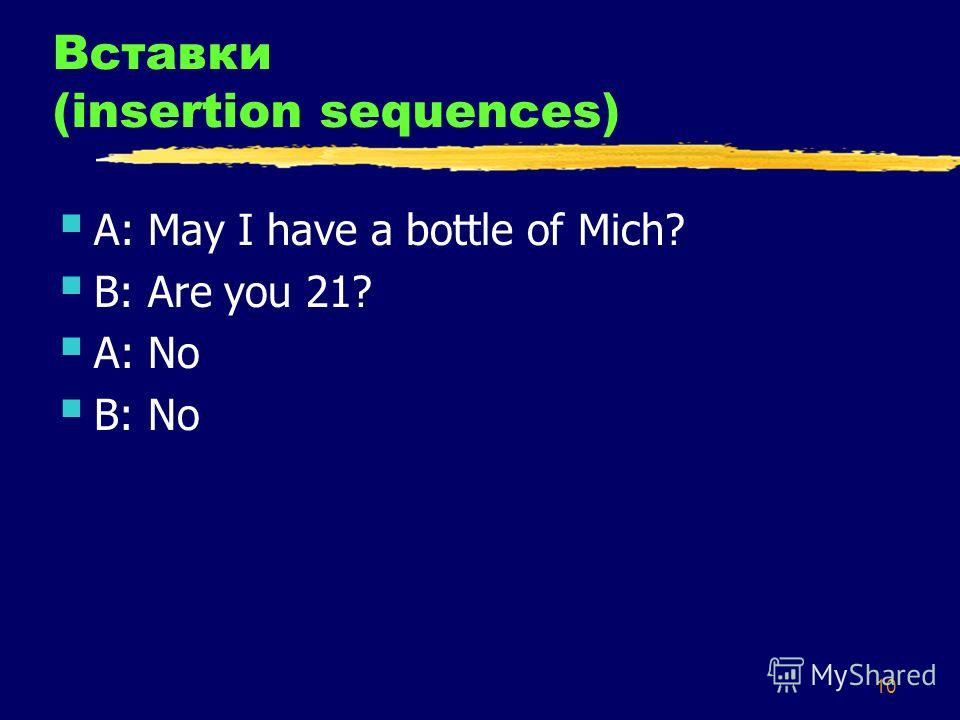 10 Вставки (insertion sequences) A: May I have a bottle of Mich? B: Are you 21? A: No B: No