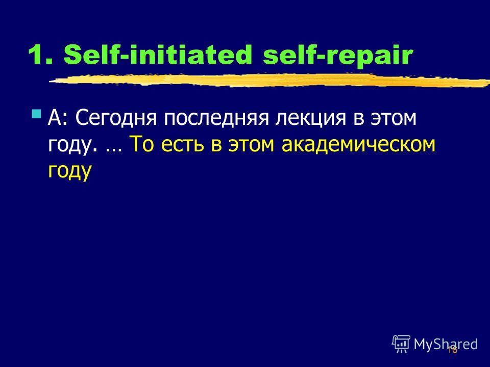 16 1. Self-initiated self-repair А: Сегодня последняя лекция в этом году. … То есть в этом академическом году