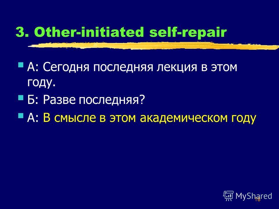 18 3. Other-initiated self-repair А: Сегодня последняя лекция в этом году. Б: Разве последняя? А: В смысле в этом академическом году
