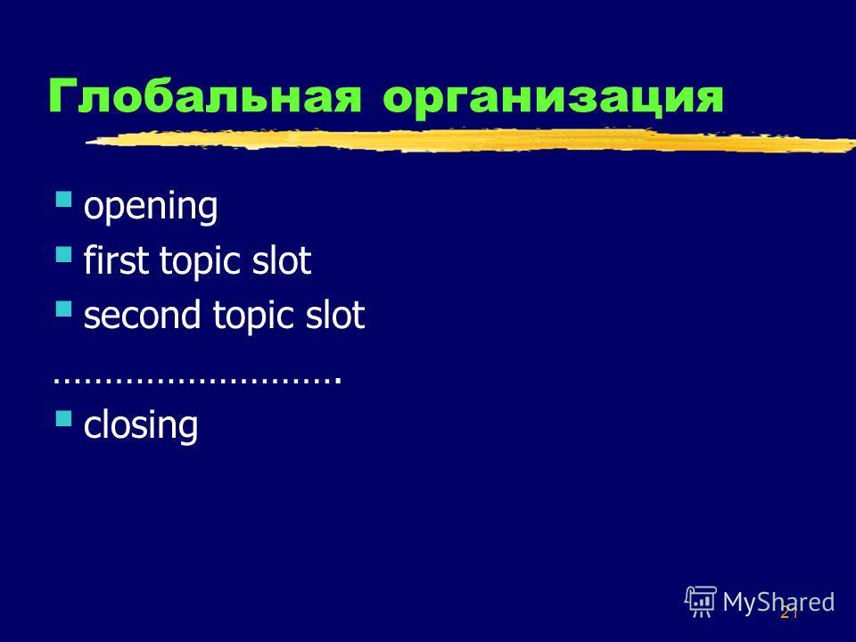 21 Глобальная организация opening first topic slot second topic slot ………………………. closing