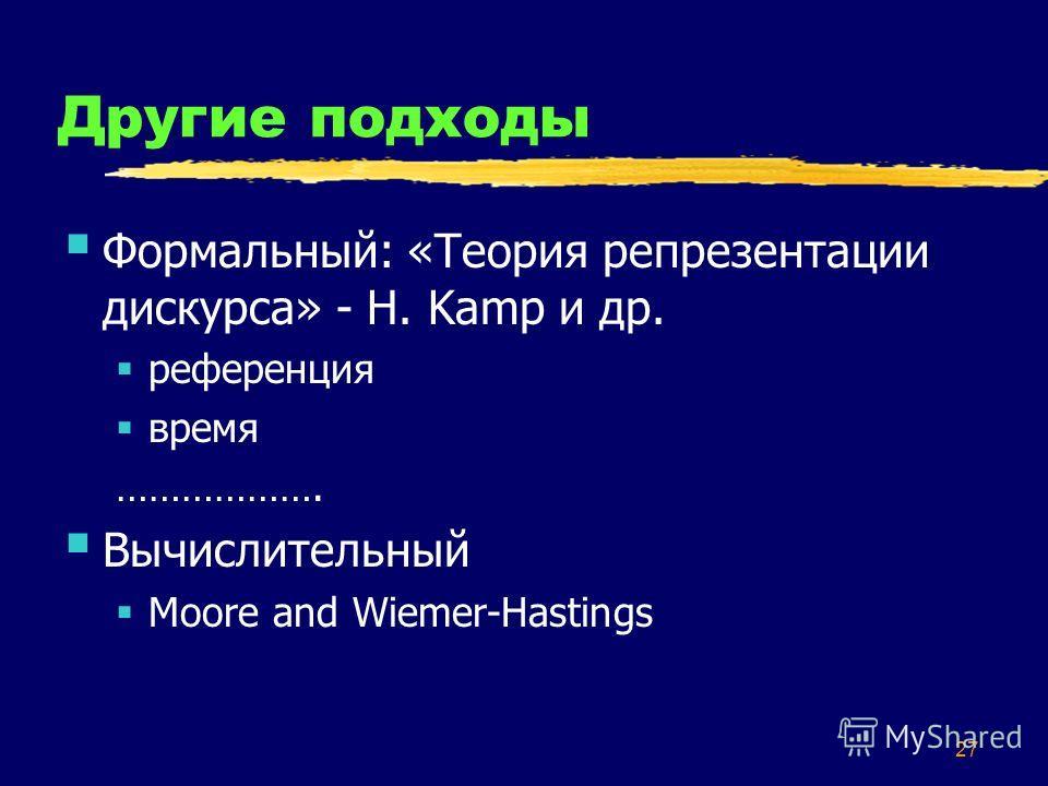 27 Другие подходы Формальный: «Теория репрезентации дискурса» - H. Kamp и др. референция время ………………. Вычислительный Moore and Wiemer-Hastings
