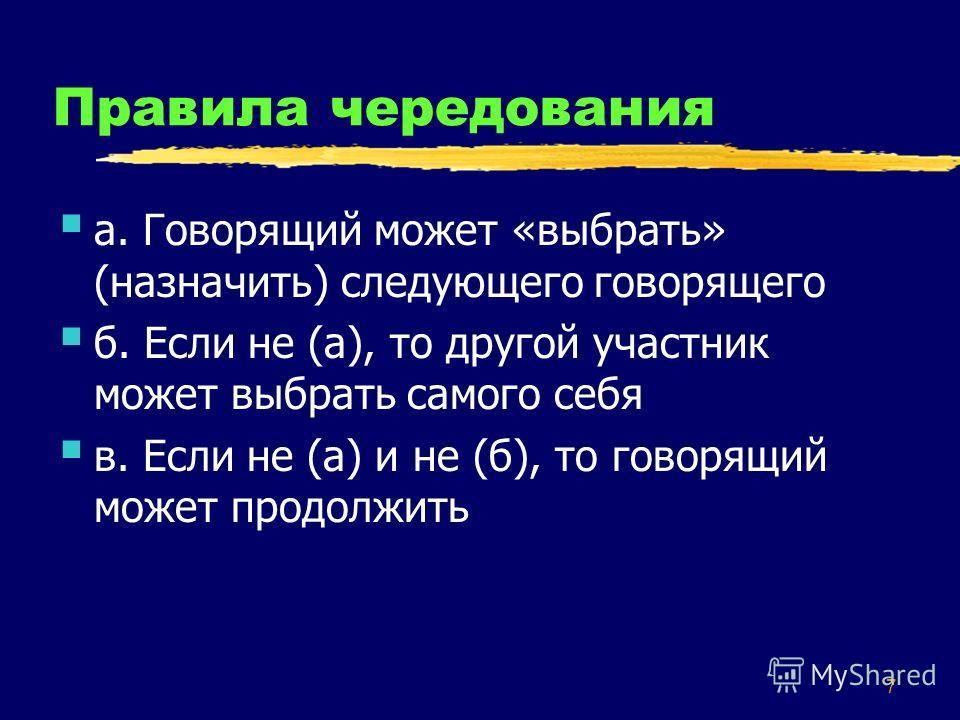 7 Правила чередования а. Говорящий может «выбрать» (назначить) следующего говорящего б. Если не (а), то другой участник может выбрать самого себя в. Если не (а) и не (б), то говорящий может продолжить
