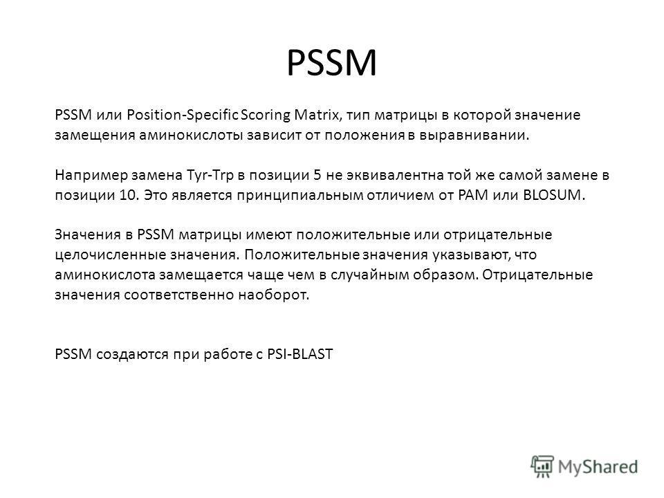 PSSM PSSM или Position-Specific Scoring Matrix, тип матрицы в которой значение замещения аминокислоты зависит от положения в выравнивании. Например замена Tyr-Trp в позиции 5 не эквивалентна той же самой замене в позиции 10. Это является принципиальн