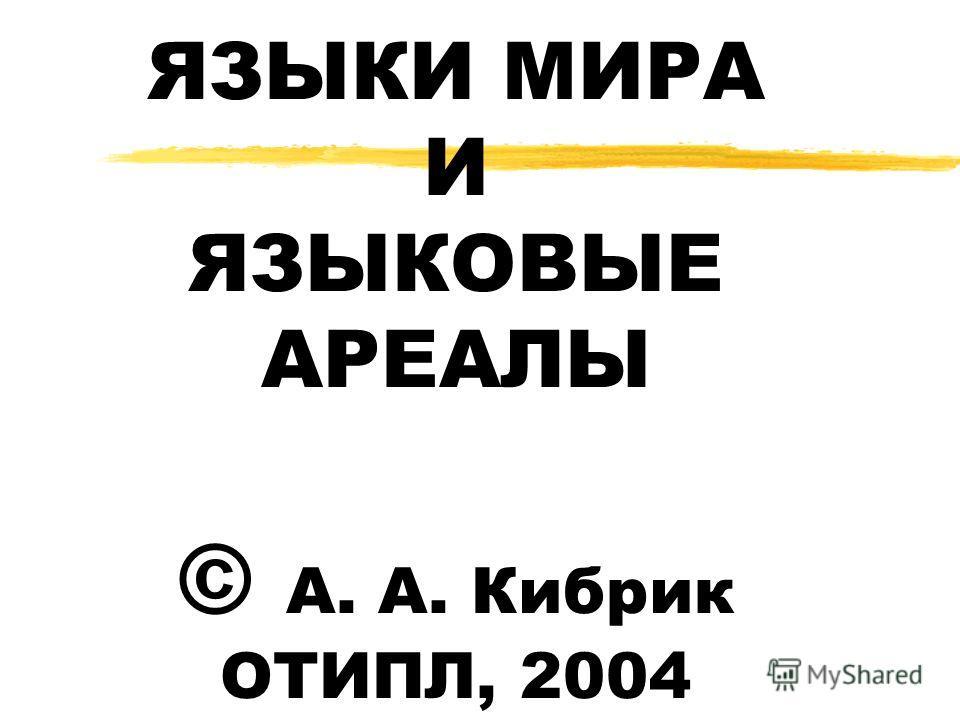 ЯЗЫКИ МИРА И ЯЗЫКОВЫЕ АРЕАЛЫ © А. А. Кибрик ОТИПЛ, 2004