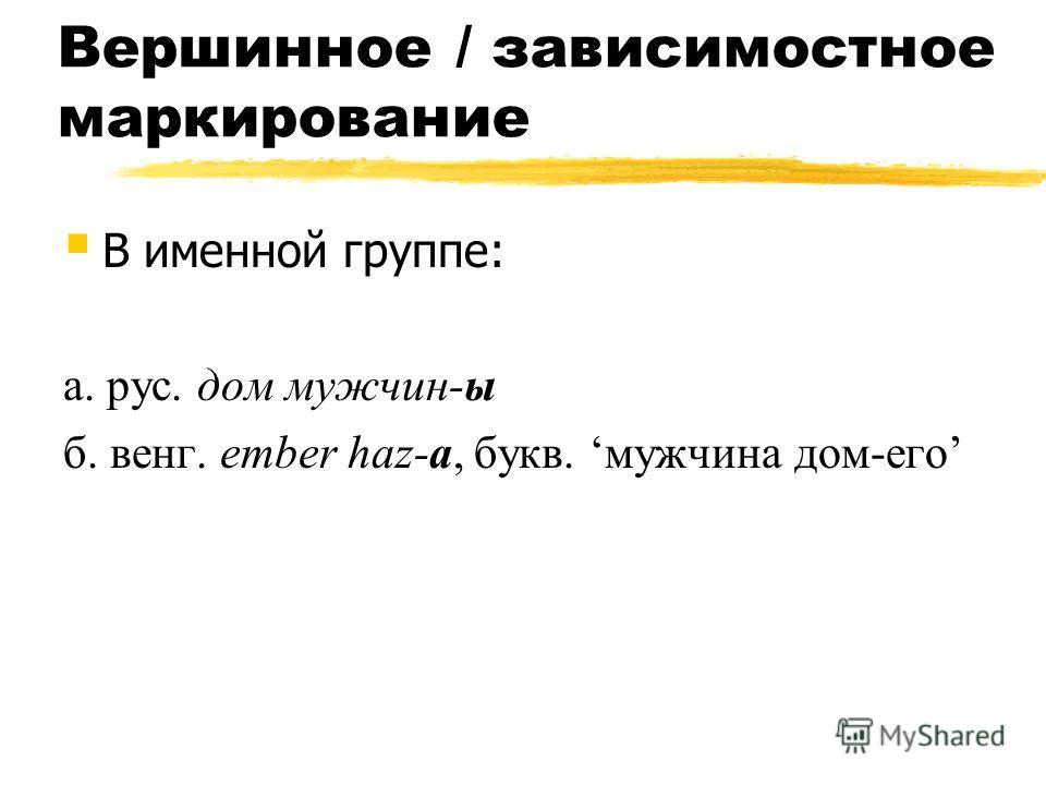 Вершинное / зависимостное маркирование В именной группе: а. рус. дом мужчин-ы б. венг. ember haz-a, букв. мужчина дом-его