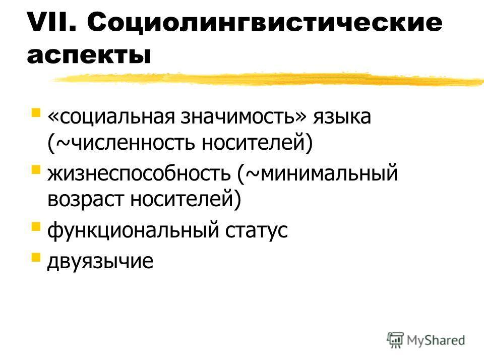 VII. Социолингвистические аспекты «социальная значимость» языка (~численность носителей) жизнеспособность (~минимальный возраст носителей) функциональный статус двуязычие