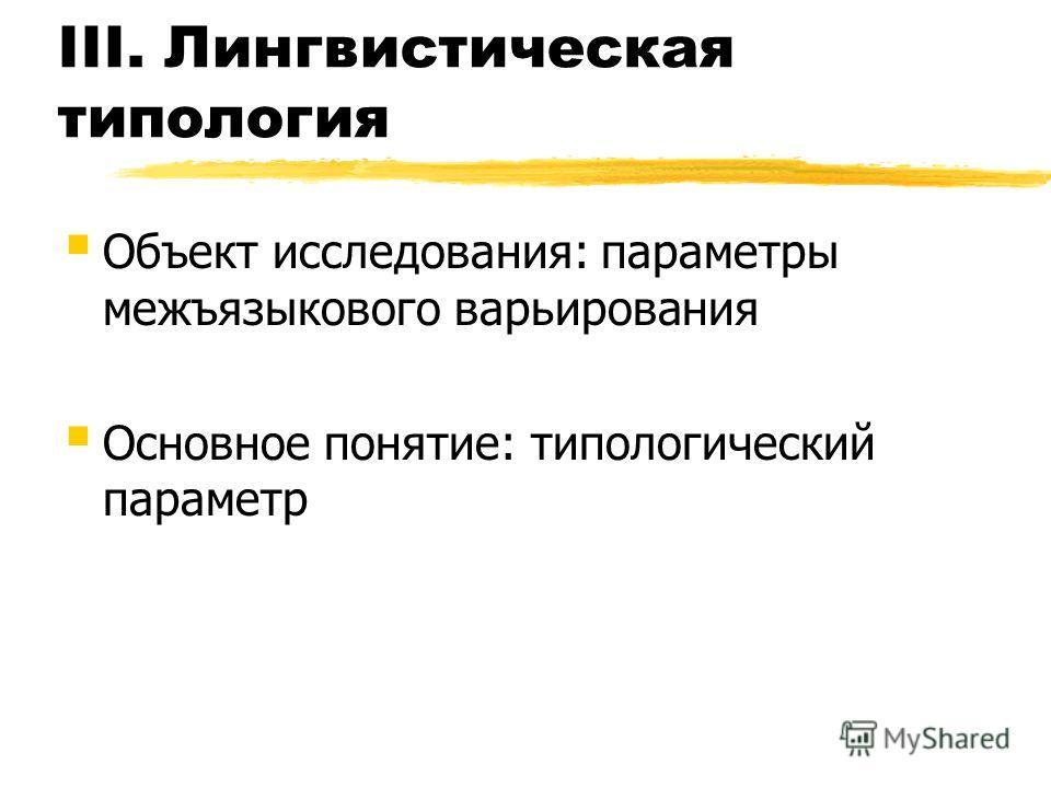 III. Лингвистическая типология Объект исследования: параметры межъязыкового варьирования Основное понятие: типологический параметр