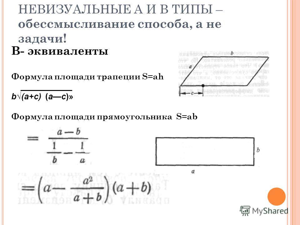 НЕВИЗУАЛЬНЫЕ А И В ТИПЫ – обессмысливание способа, а не задачи! В- эквиваленты Формула площади трапеции S=ah ___________ b(a+c) (ас)» Формула площади прямоугольника S=ab