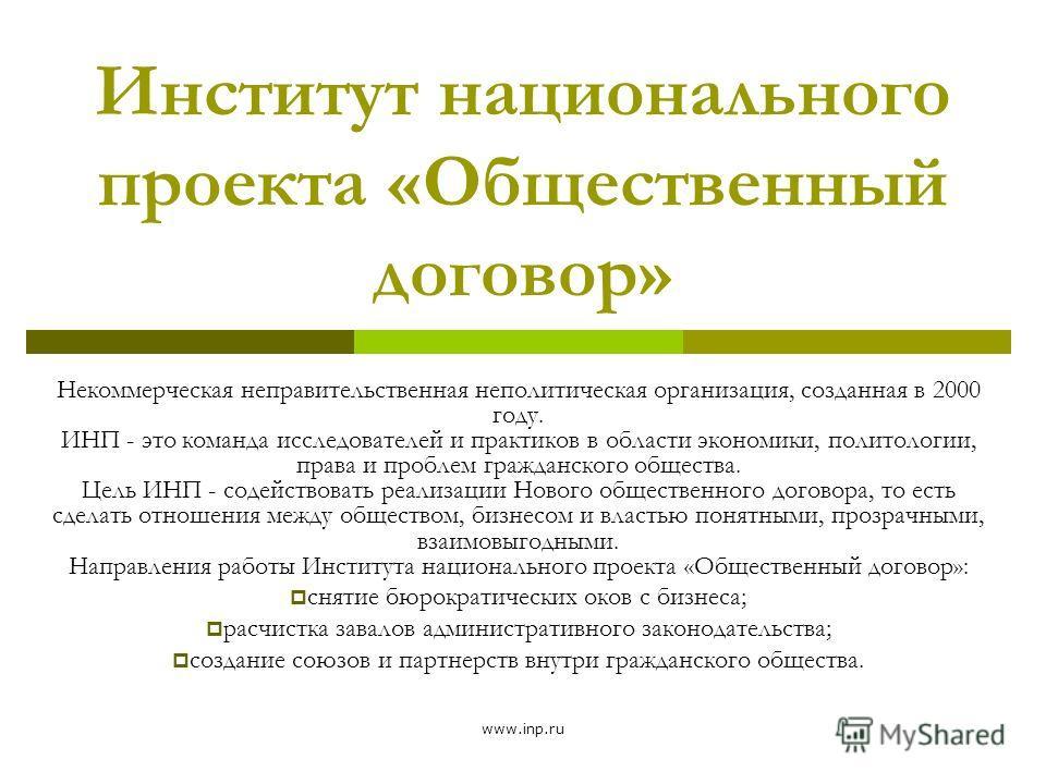 www.inp.ru Институт национального проекта «Общественный договор» Некоммерческая неправительственная неполитическая организация, созданная в 2000 году. ИНП - это команда исследователей и практиков в области экономики, политологии, права и проблем граж