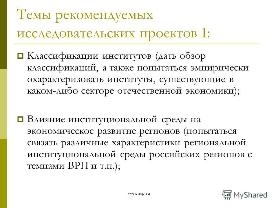 www.inp.ru Темы рекомендуемых исследовательских проектов Ι: Классификации институтов (дать обзор классификаций, а также попытаться эмпирически охарактеризовать институты, существующие в каком-либо секторе отечественной экономики); Влияние институцион
