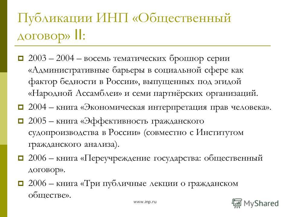 www.inp.ru Публикации ИНП «Общественный договор» : 2003 – 2004 – восемь тематических брошюр серии «Административные барьеры в социальной сфере как фактор бедности в России», выпущенных под эгидой «Народной Ассамблеи» и семи партнёрских организаций. 2