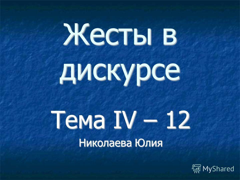 Жесты в дискурсе Тема IV – 12 Николаева Юлия