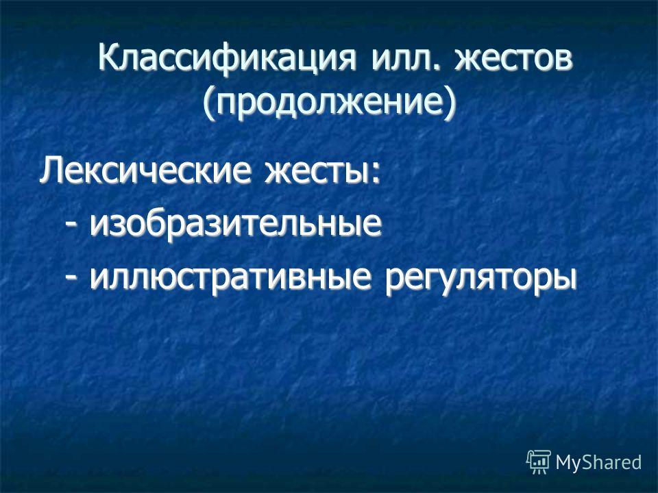Классификация илл. жестов (продолжение) Классификация илл. жестов (продолжение) Лексические жесты: - изобразительные - иллюстративные регуляторы