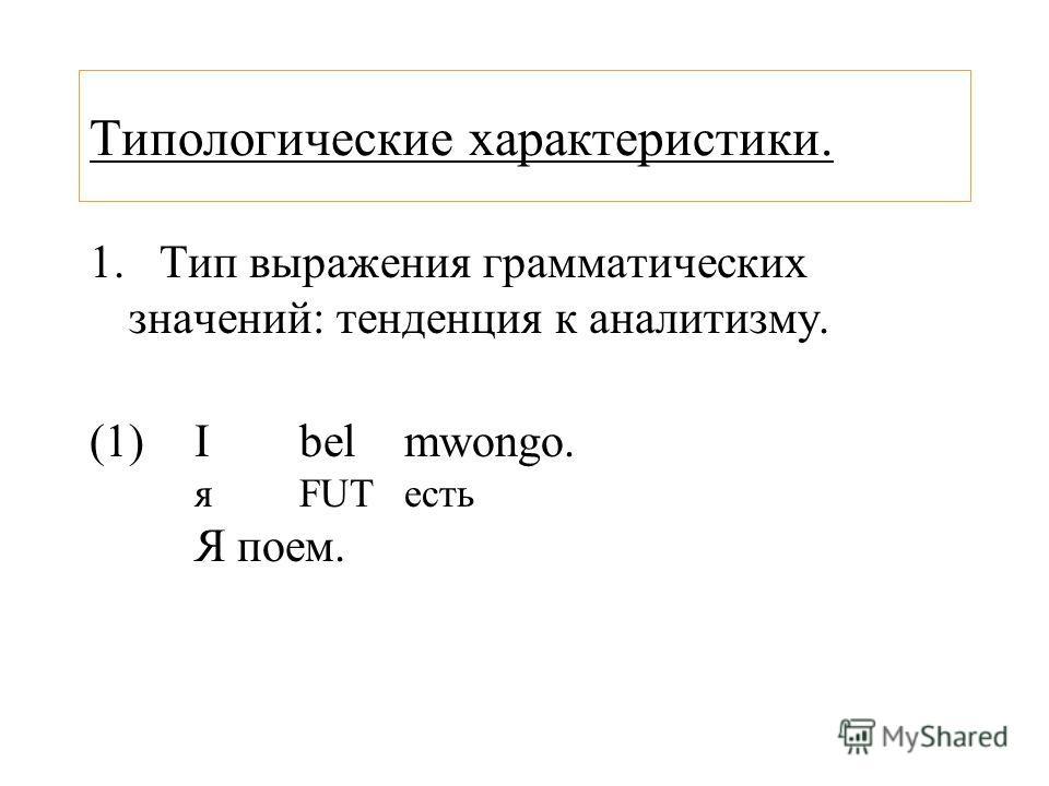 Типологические характеристики. 1. Тип выражения грамматических значений: тенденция к аналитизму. (1)Ibelmwongo. яFUTесть Я поем.