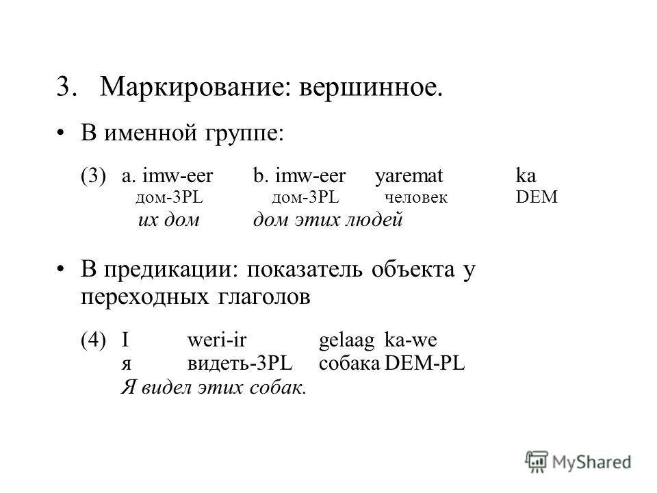3. Маркирование: вершинное. В именной группе: (3)a. imw-eerb. imw-eer yarematka дом-3PL дом-3PLчеловекDEM их домдом этих людей В предикации: показатель объекта у переходных глаголов (4)I weri-irgelaagka-we я видеть-3PL собакаDEM-PL Я видел этих собак