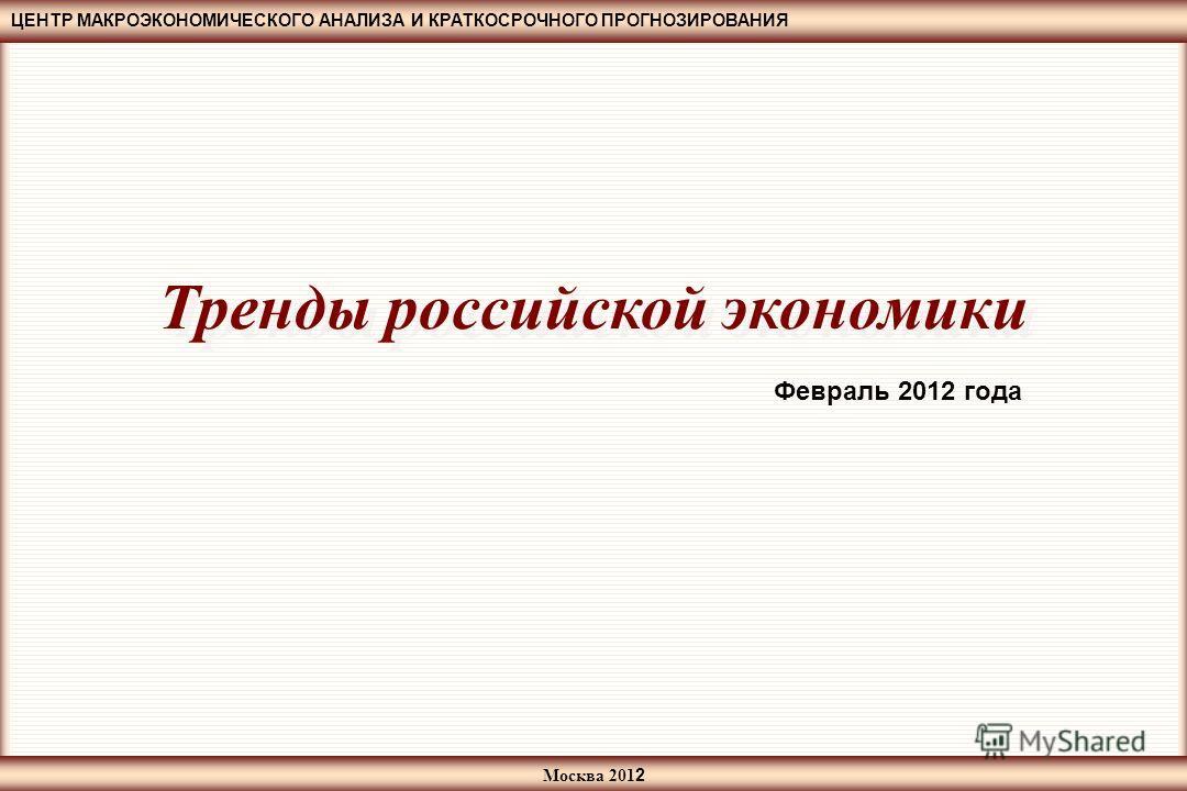 ЦЕНТР МАКРОЭКОНОМИЧЕСКОГО АНАЛИЗА И КРАТКОСРОЧНОГО ПРОГНОЗИРОВАНИЯ Москва 201 2 Тренды российской экономики Февраль 2012 года