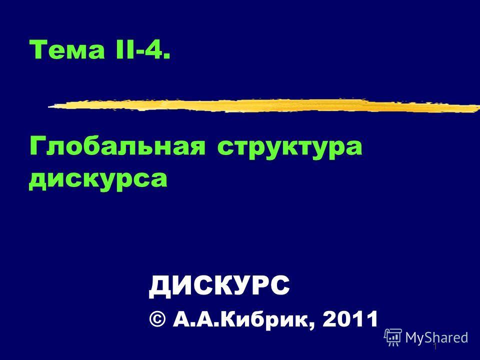 1 Тема II-4. Глобальная структура дискурса ДИСКУРС © А.А.Кибрик, 2011