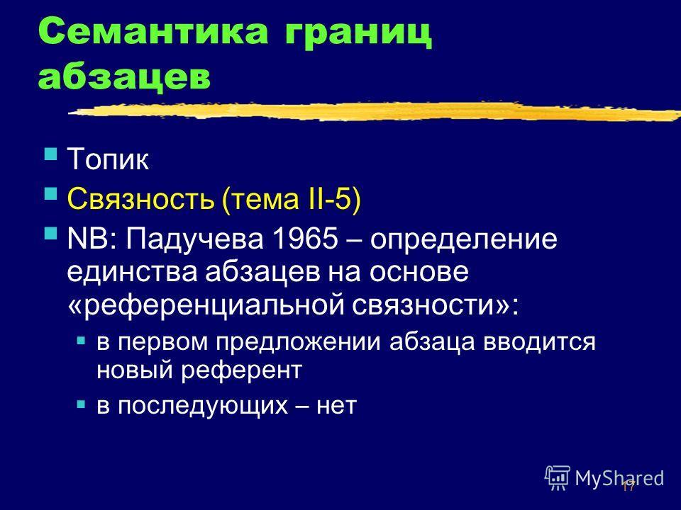 17 Семантика границ абзацев Топик Связность (тема II-5) NB: Падучева 1965 – определение единства абзацев на основе «референциальной связности»: в первом предложении абзаца вводится новый референт в последующих – нет