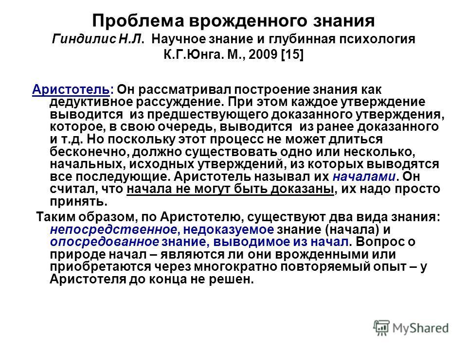 Проблема врожденного знания Гиндилис Н.Л. Научное знание и глубинная психология К.Г.Юнга. М., 2009 [15] Аристотель: Он рассматривал построение знания как дедуктивное рассуждение. При этом каждое утверждение выводится из предшествующего доказанного ут