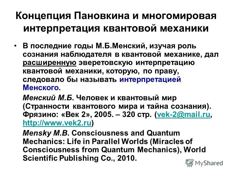 Концепция Пановкина и многомировая интерпретация квантовой механики В последние годы М.Б.Менский, изучая роль сознания наблюдателя в квантовой механике, дал расширенную эверетовскую интерпретацию квантовой механики, которую, по праву, следовало бы на