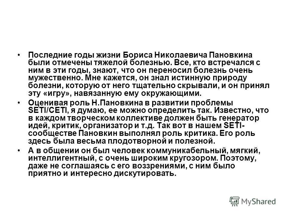 Последние годы жизни Бориса Николаевича Пановкина были отмечены тяжелой болезнью. Все, кто встречался с ним в эти годы, знают, что он переносил болезнь очень мужественно. Мне кажется, он знал истинную природу болезни, которую от него тщательно скрыва