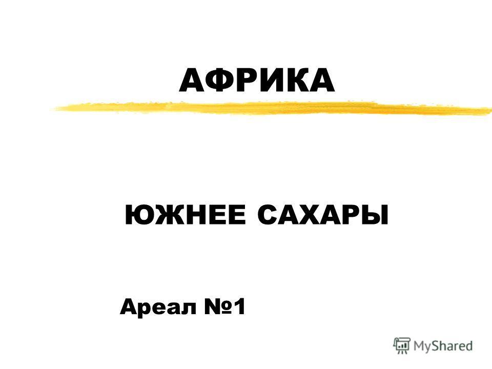 АФРИКА ЮЖНЕЕ САХАРЫ Ареал 1